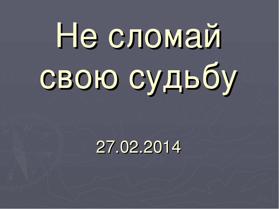 Не сломай свою судьбу 27.02.2014