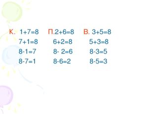 К. 1+7=8 П.2+6=8 В. 3+5=8 7+1=8 6+2=8 5+3=8 8-1=7 8- 2=6 8-3=5 8-7=1 8-6=2 8-
