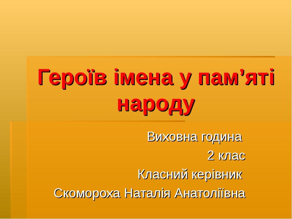 Героїв імена у пам'яті народу Виховна година 2 клас Класний керівник Скоморох...