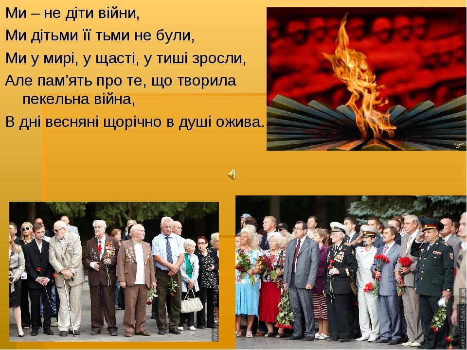 Ми – не діти війни, Ми дітьми її тьми не були, Ми у мирі, у щасті, у тиші зро...