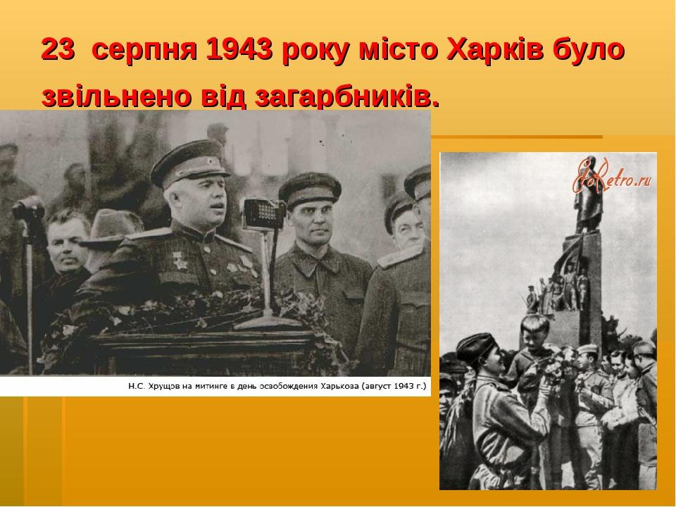 23 серпня 1943 року місто Харків було звільнено від загарбників.