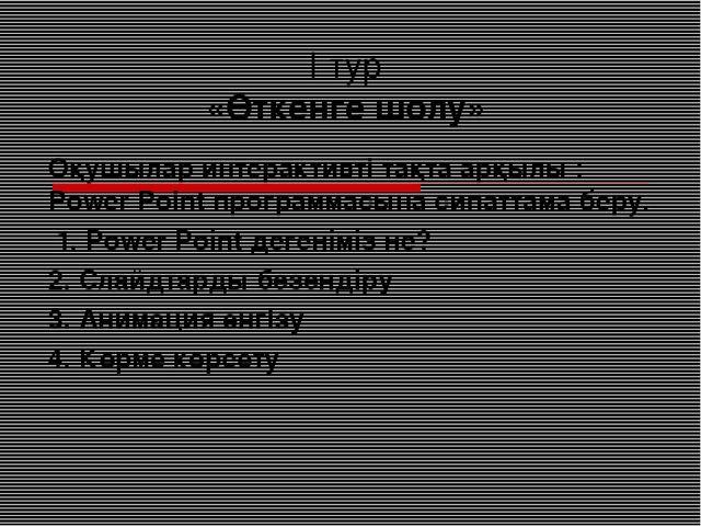 І тур «Өткенге шолу» Оқушылар интерактивті тақта арқылы : Power Point програм...