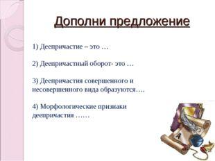 Дополни предложение 1) Деепричастие – это … 2) Деепричастный оборот- это … 3)