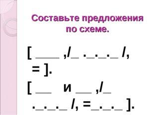 Составьте предложения по схеме. [ ___ ,/_ ._._._ /, = ]. [ __ и __ ,/_ ._._._