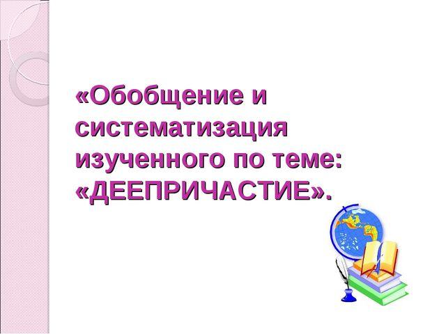 «Обобщение и систематизация изученного по теме: «ДЕЕПРИЧАСТИЕ».