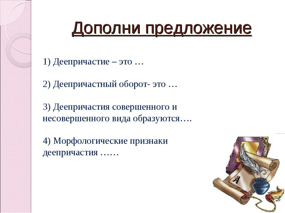 Дополни предложение 1) Деепричастие – это … 2) Деепричастный оборот- это … 3)...
