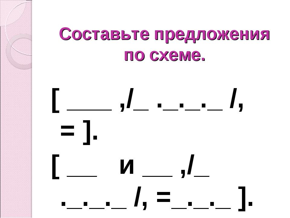 Составьте предложения по схеме. [ ___ ,/_ ._._._ /, = ]. [ __ и __ ,/_ ._._._...