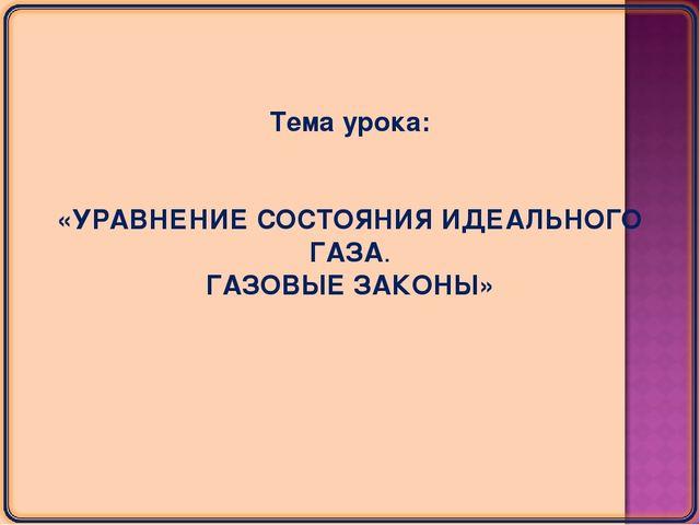 Тема урока: «УРАВНЕНИЕ СОСТОЯНИЯ ИДЕАЛЬНОГО ГАЗА. ГАЗОВЫЕ ЗАКОНЫ»
