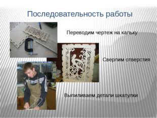 Последовательность работы Переводим чертеж на кальку Сверлим отверстия Выпили