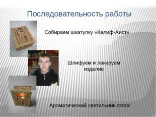 Последовательность работы Собираем шкатулку «Калиф-Аист» Шлифуем и лакируем и