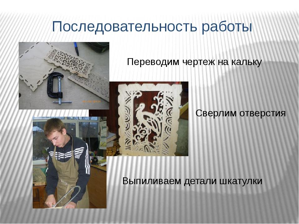 Последовательность работы Переводим чертеж на кальку Сверлим отверстия Выпили...