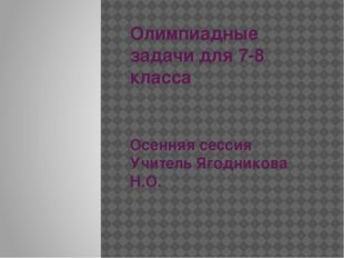 Олимпиадные задачи для 7-8 класса Осенняя сессия Учитель Ягодникова Н.О.