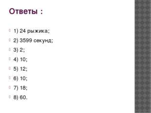 Ответы : 1) 24 рыжика; 2) 3599 секунд; 3) 2; 4) 10; 5) 12; 6) 10; 7) 18; 8) 60.