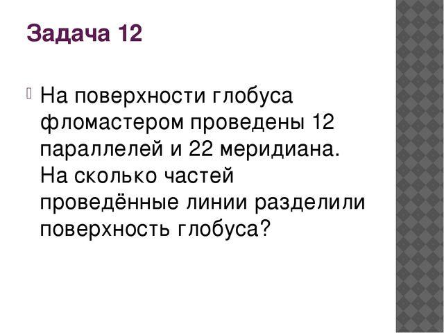 Задача 12 На поверхности глобуса фломастером проведены 12 параллелей и 22 мер...