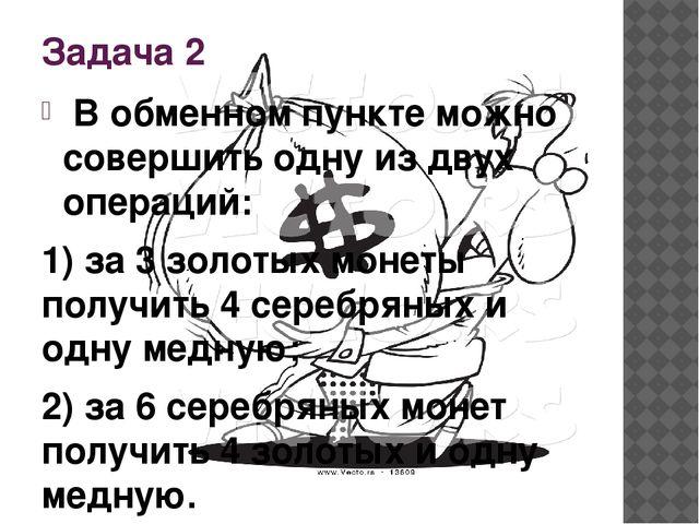 Задача 2 В обменном пункте можно совершить одну из двух операций: 1) за 3 зо...