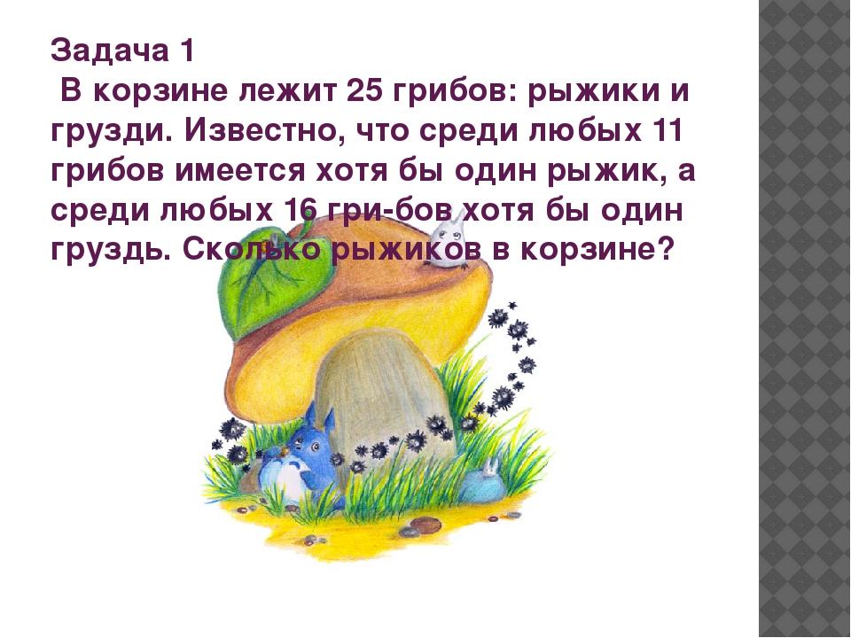 Задача 1 В корзине лежит 25 грибов: рыжики и грузди. Известно, что среди люб...