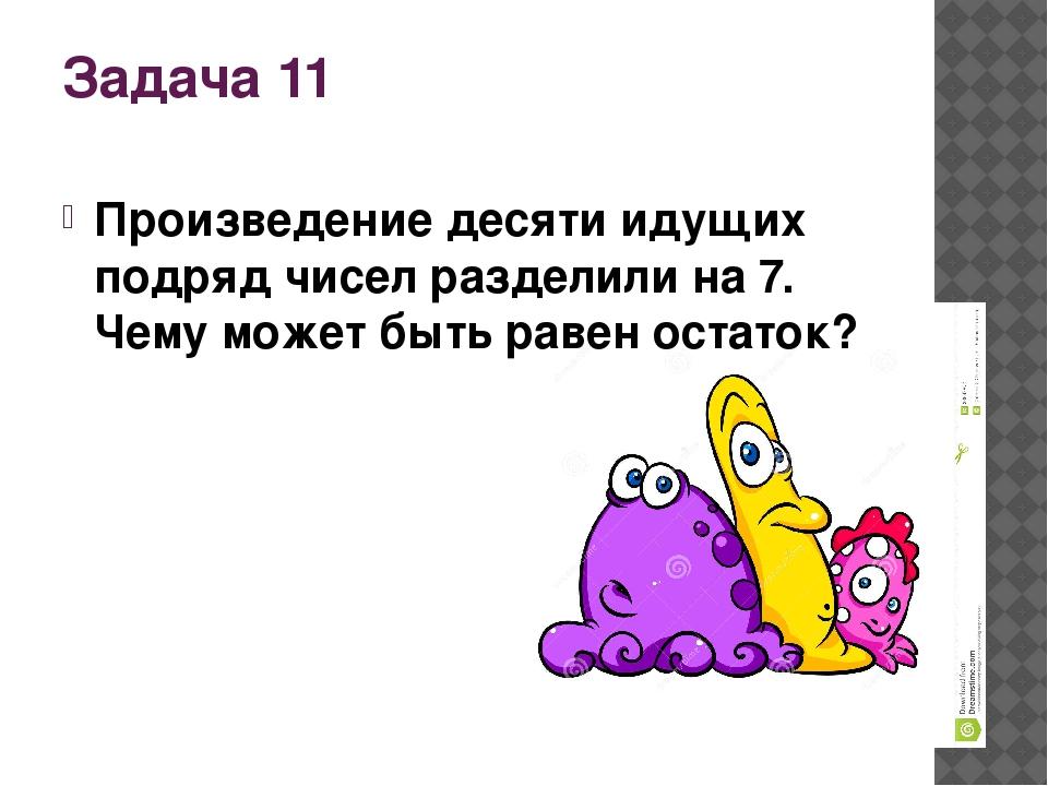 Задача 11 Произведение десяти идущих подряд чисел разделили на 7. Чему может...