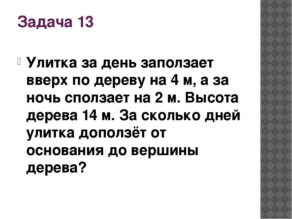Задача 13 Улитка за день заползает вверх по дереву на 4 м, а за ночь сползает...