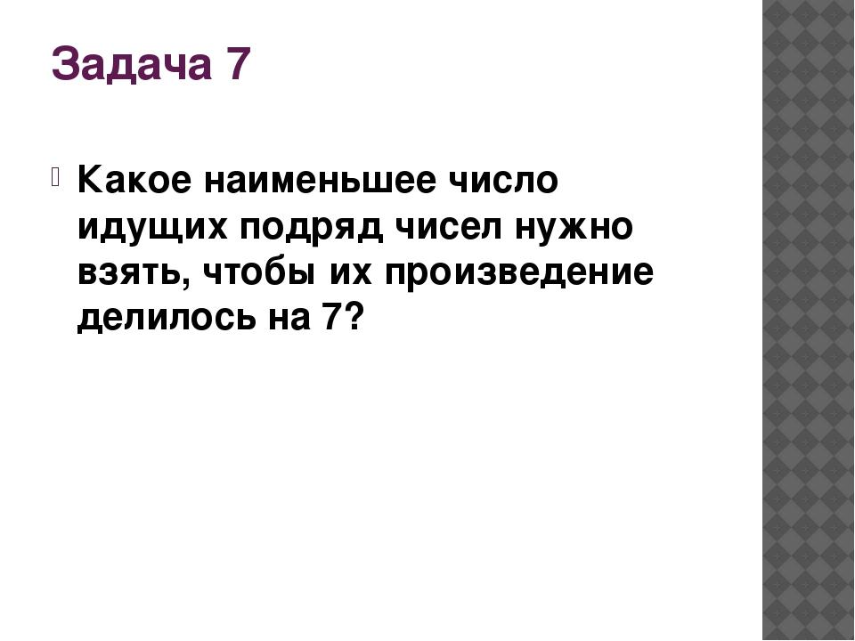 Задача 7 Какое наименьшее число идущих подряд чисел нужно взять, чтобы их про...