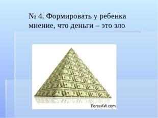 № 4. Формировать у ребенка мнение, что деньги – это зло
