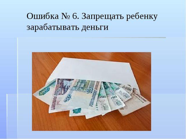 Ошибка № 6. Запрещать ребенку зарабатывать деньги