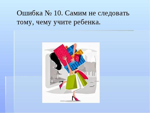 Ошибка № 10. Самим не следовать тому, чему учите ребенка.