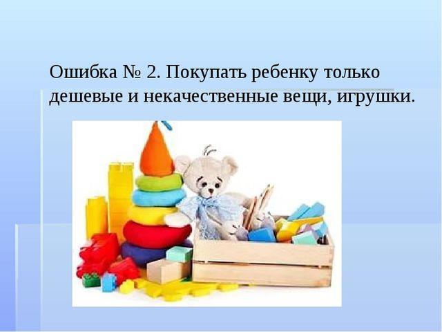 Ошибка № 2. Покупать ребенку только дешевые и некачественные вещи, игрушки.