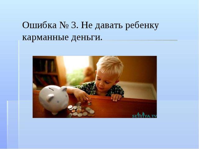 Ошибка № 3. Не давать ребенку карманные деньги.