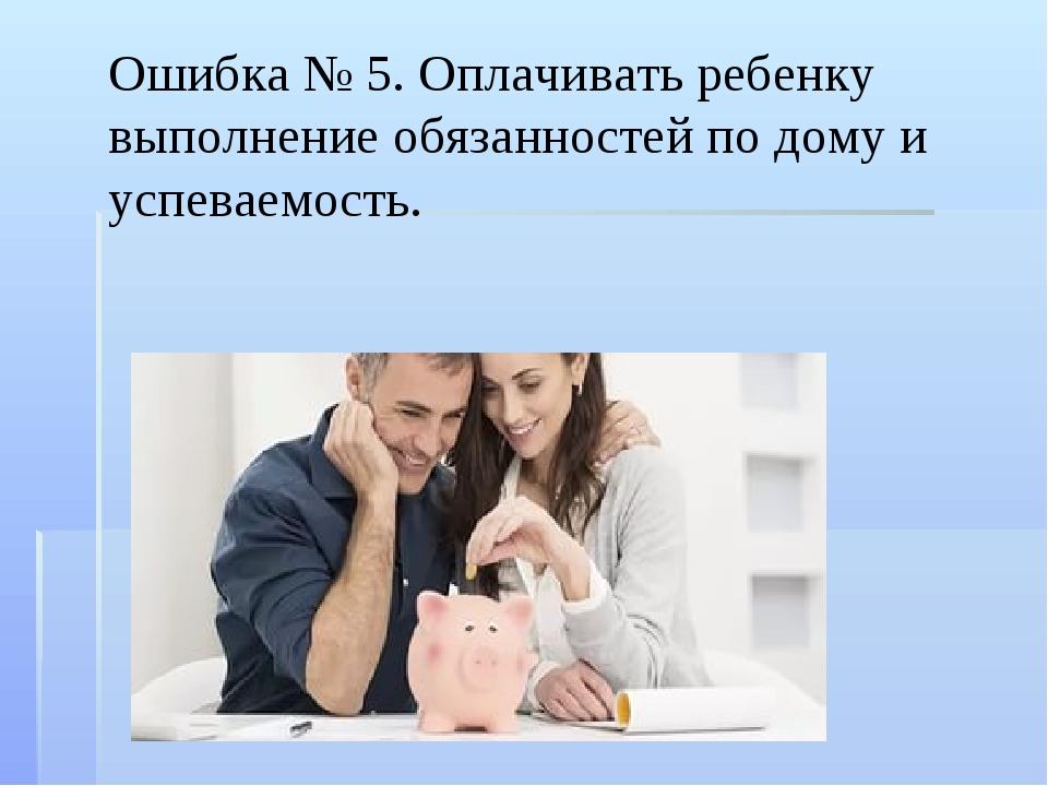 Ошибка № 5. Оплачивать ребенку выполнение обязанностей по дому и успеваемость.