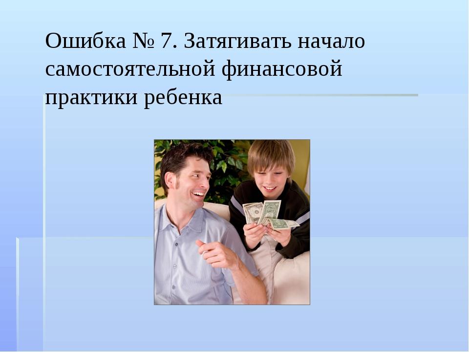 Ошибка № 7. Затягивать начало самостоятельной финансовой практики ребенка