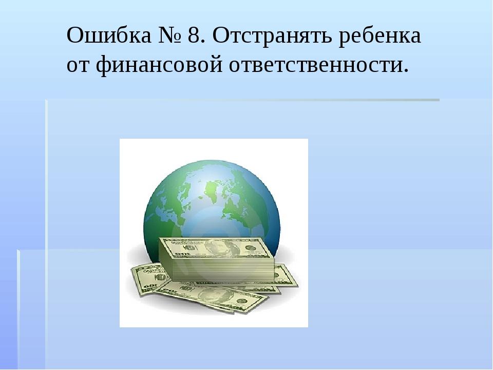 Ошибка № 8. Отстранять ребенка от финансовой ответственности.