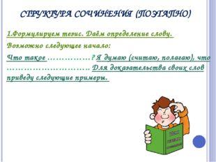 СТРУКТУРА СОЧИНЕНИЯ (ПОЭТАПНО) 1.Формулируем тезис. Даём определение слову. В