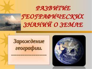 РАЗВИТИЕ ГЕОГРАФИЧЕСКИХ ЗНАНИЙ О ЗЕМЛЕ Зарождение географии. ----------------