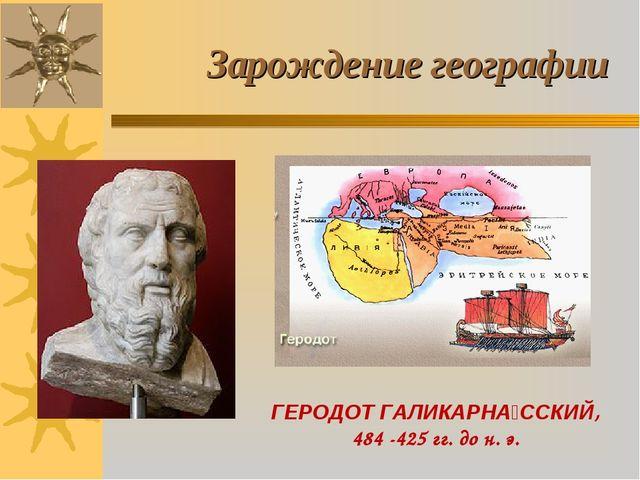 Зарождение географии ГЕРОДОТ ГАЛИКАРНА́ССКИЙ, 484 -425 гг. до н. э.