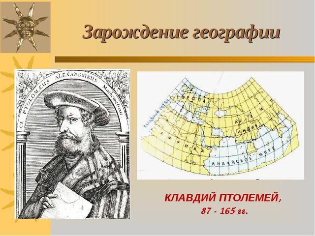 КЛАВДИЙ ПТОЛЕМЕЙ, 87 - 165 гг. Зарождение географии