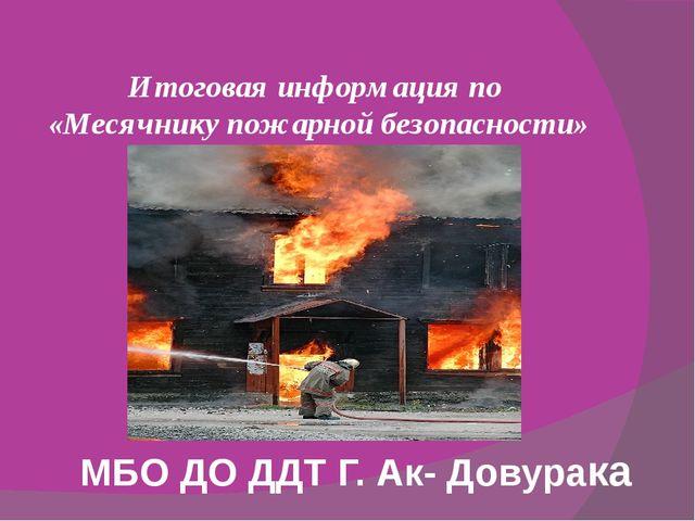 Итоговая информация по «Месячнику пожарной безопасности» МБО ДО ДДТ Г. Ак- Д...