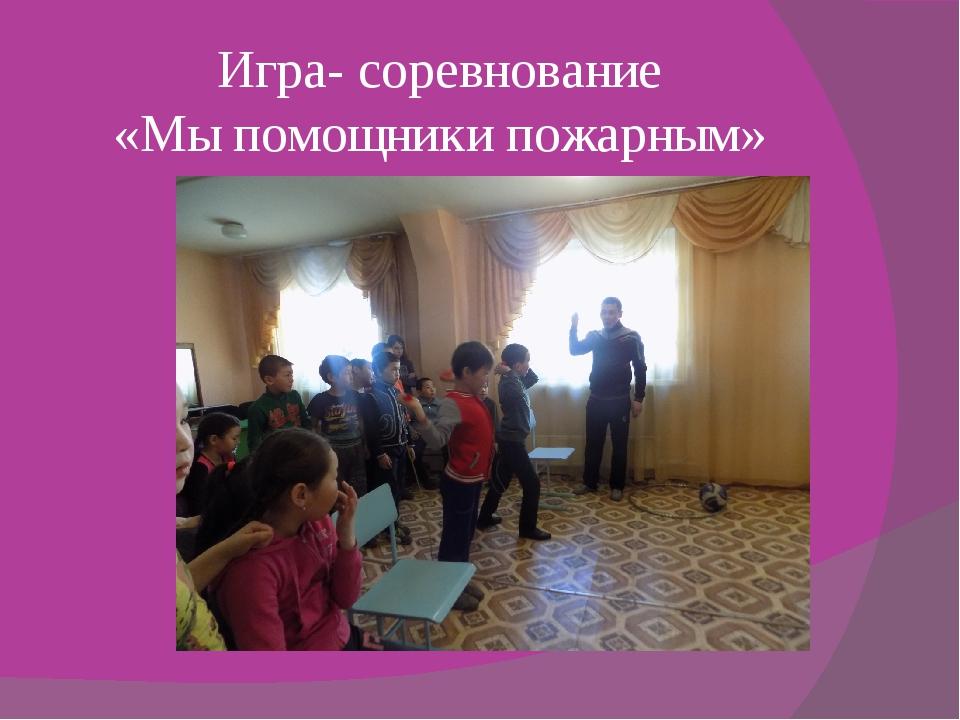 Игра- соревнование «Мы помощники пожарным»