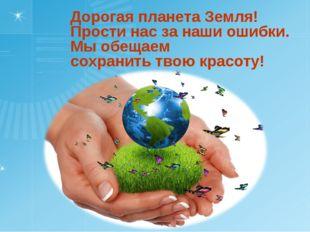 Дорогая планета Земля! Прости нас за наши ошибки. Мы обещаем сохранить твою к