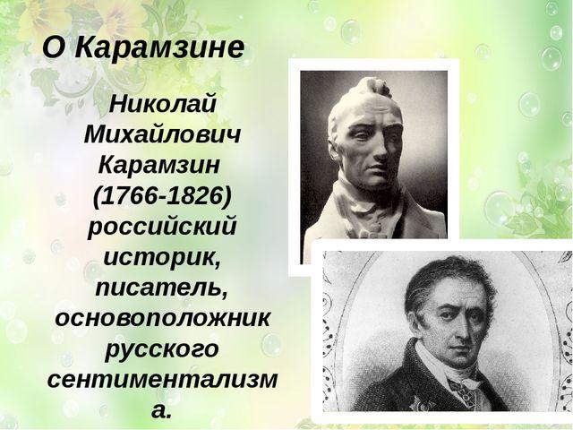 О Карамзине Николай Михайлович Карамзин (1766-1826) российский историк, пис...
