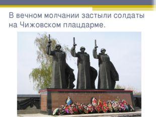 В вечном молчании застыли солдаты на Чижовском плацдарме.