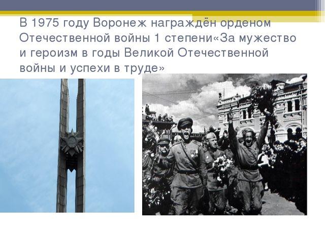 В 1975 году Воронеж награждён орденом Отечественной войны 1 степени«За мужест...