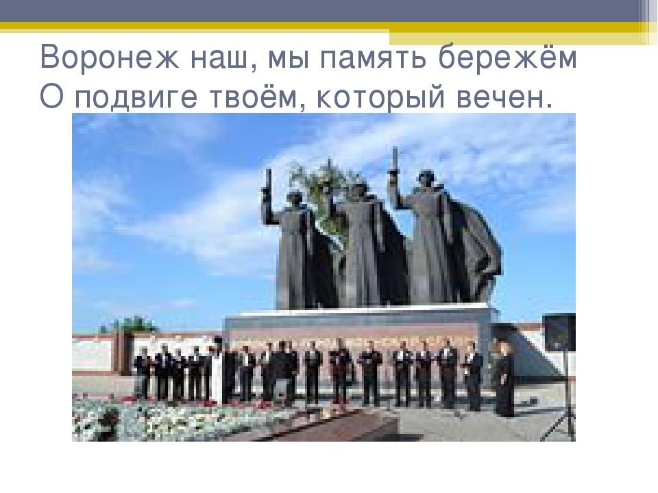 Воронеж наш, мы память бережём О подвиге твоём, который вечен.