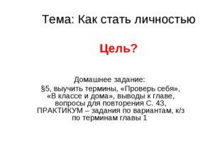 Тема: Как стать личностью Цель? Домашнее задание: §5, выучить термины, «Прове