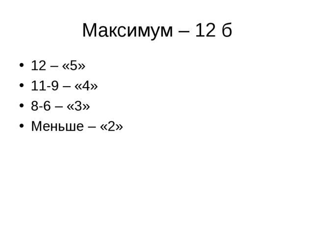 Максимум – 12 б 12 – «5» 11-9 – «4» 8-6 – «3» Меньше – «2»