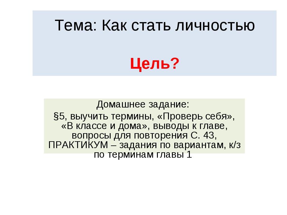 Тема: Как стать личностью Цель? Домашнее задание: §5, выучить термины, «Прове...
