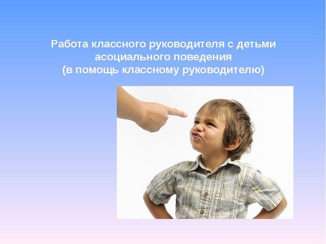 Работа классного руководителя с детьми асоциального поведения (в помощь класс...