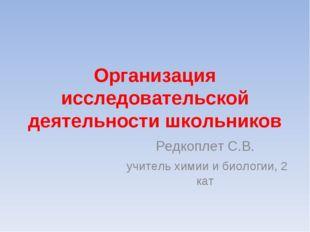Организация исследовательской деятельности школьников Редкоплет С.В. учитель