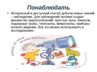 Понаблюдать Интересный и доступный способ добычи новых знаний – наблюдение. Д