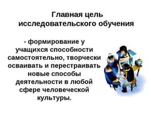 Главная цель исследовательского обучения - формирование у учащихся способност