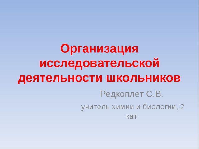Организация исследовательской деятельности школьников Редкоплет С.В. учитель...